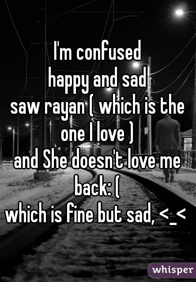 I'm confused happy and sad saw rayan ( which is the one I love )  and She doesn't love me back: (  which is fine but sad, <_<