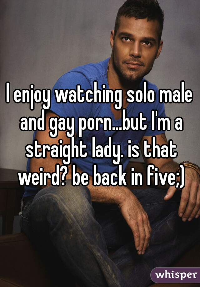 I enjoy watching solo male and gay porn...but I'm a straight lady. is that weird? be back in five;)