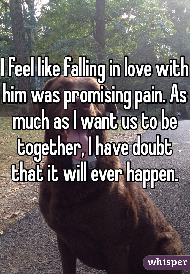 I feel like falling in love with him was promising pain. As much as I want us to be together, I have doubt that it will ever happen.