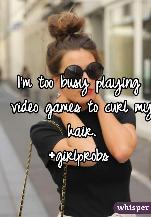 I'm too busy playing video games to curl my hair. #girlprobs