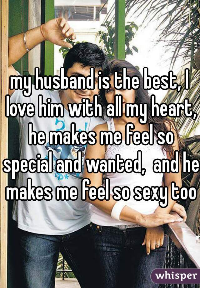 my husband is the best, I love him with all my heart, he makes me feel so special and wanted,  and he makes me feel so sexy too