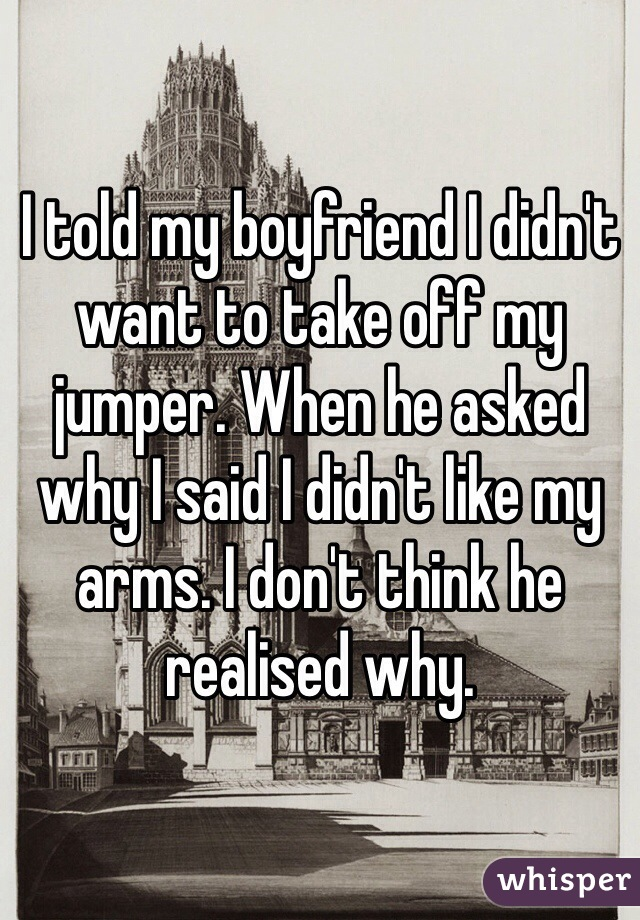 I told my boyfriend I didn't want to take off my jumper. When he asked why I said I didn't like my arms. I don't think he realised why.