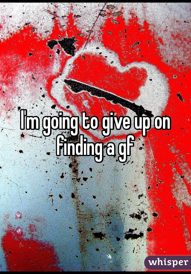 I'm going to give up on finding a gf