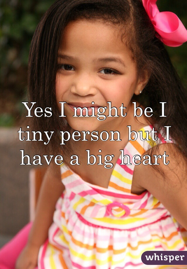 Yes I might be I tiny person but I have a big heart
