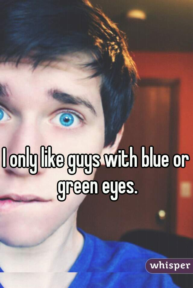 I only like guys with blue or green eyes.