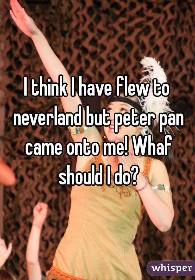 I think I have flew to neverland but peter pan came onto me! Whaf should I do?