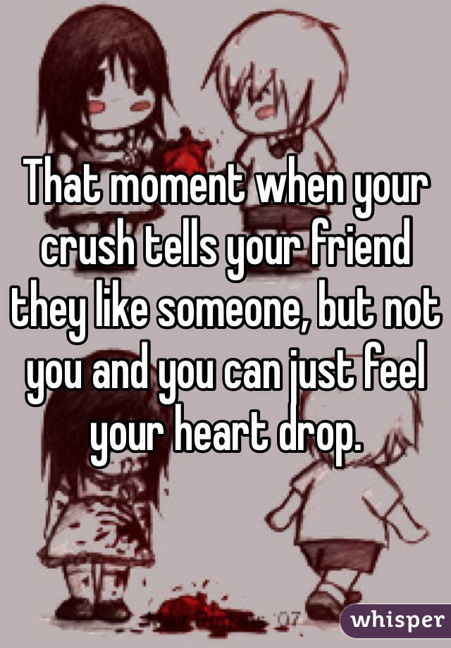That moment when your crush tells your friend they like someone, but not you and you can just feel your heart drop.