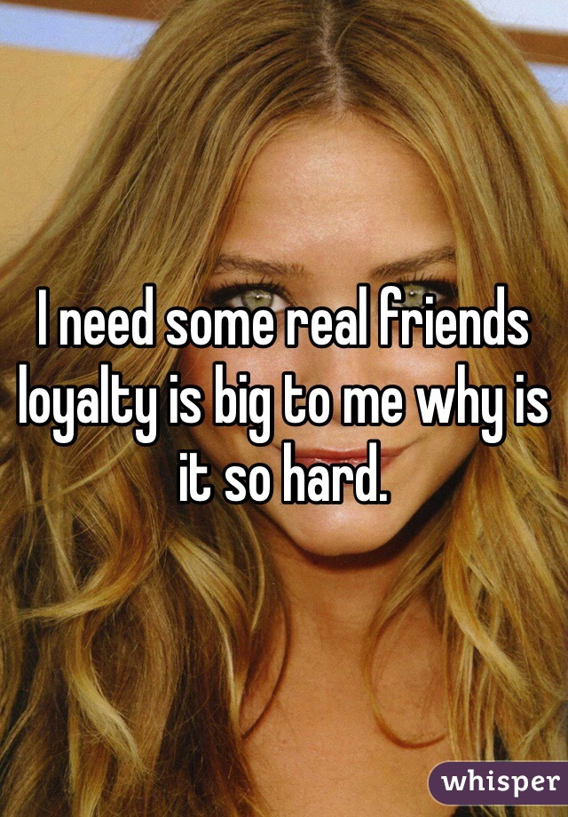 I need some real friends loyalty is big to me why is it so hard.