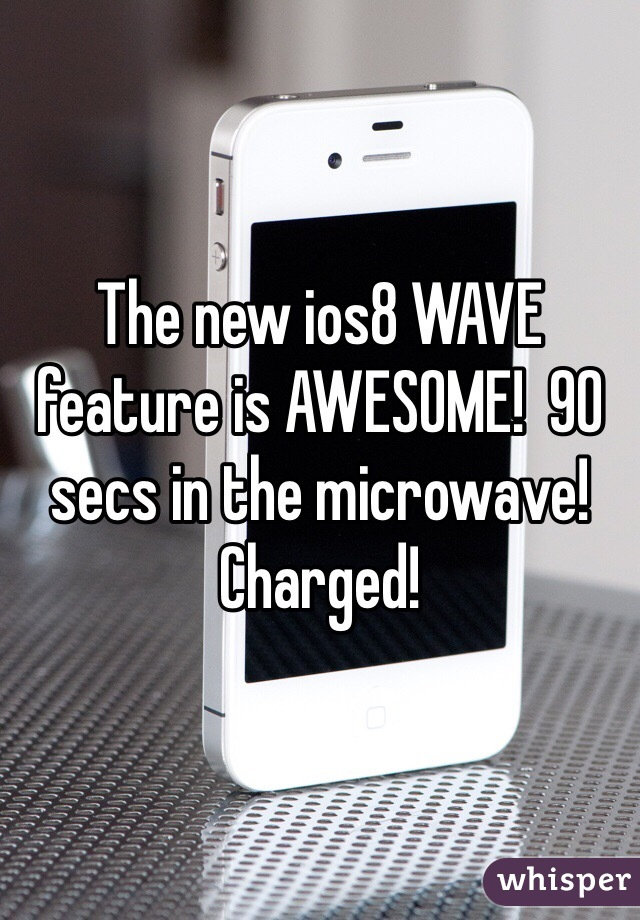 The new ios8 WAVE feature is AWESOME!  90 secs in the microwave!  Charged!
