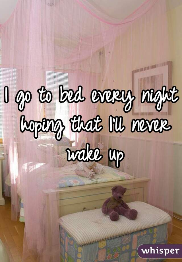 I go to bed every night hoping that I'll never wake up