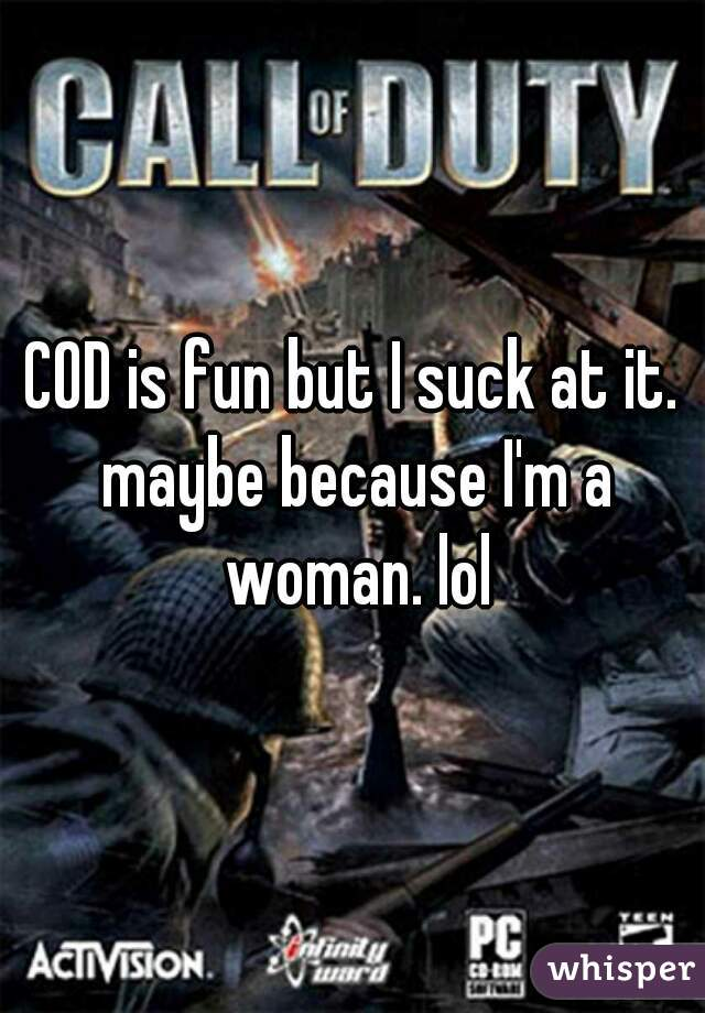 COD is fun but I suck at it. maybe because I'm a woman. lol