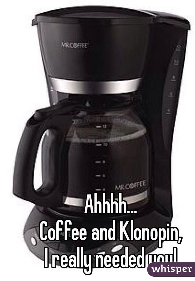 Ahhhh...  Coffee and Klonopin, I really needed you!