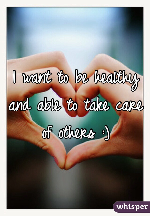 I want to be healthy and able to take care of others :)