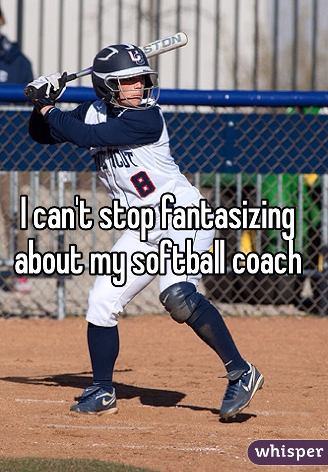 I can't stop fantasizing about my softball coach