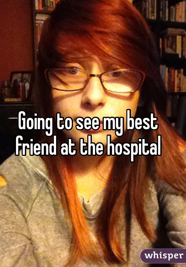 Going to see my best friend at the hospital