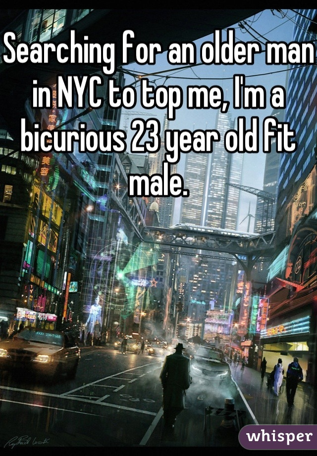 Searching for an older man in NYC to top me, I'm a bicurious 23 year old fit male.