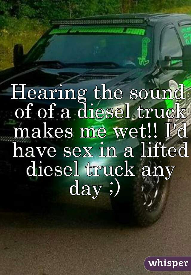 Hearing the sound of of a diesel truck makes me wet!! I'd have sex in a lifted diesel truck any day ;)