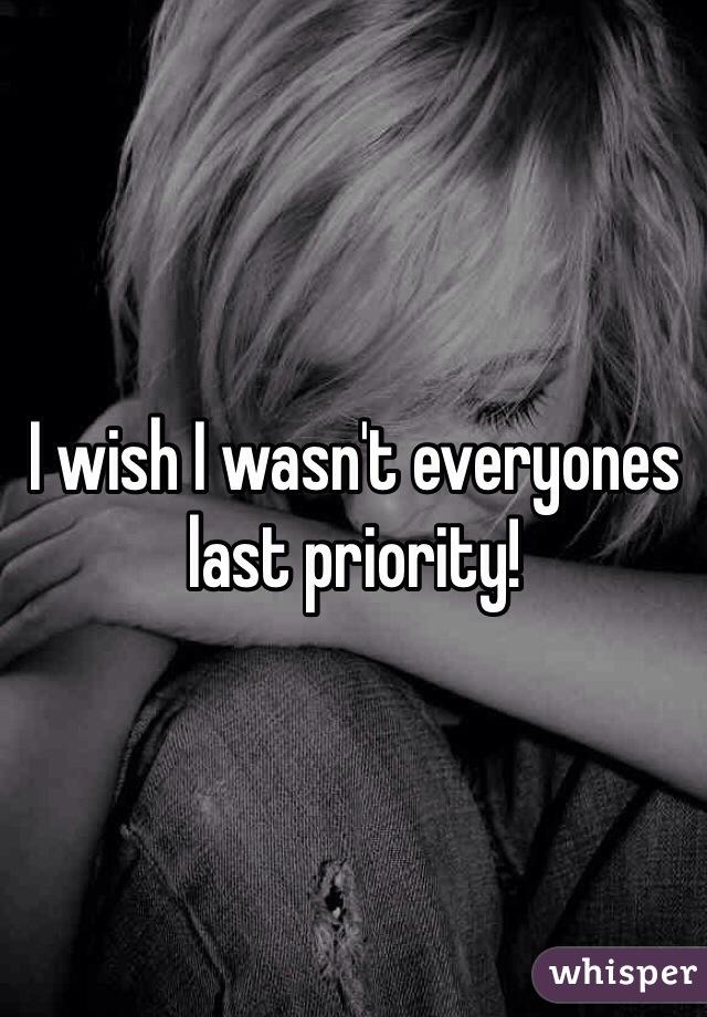 I wish I wasn't everyones last priority!