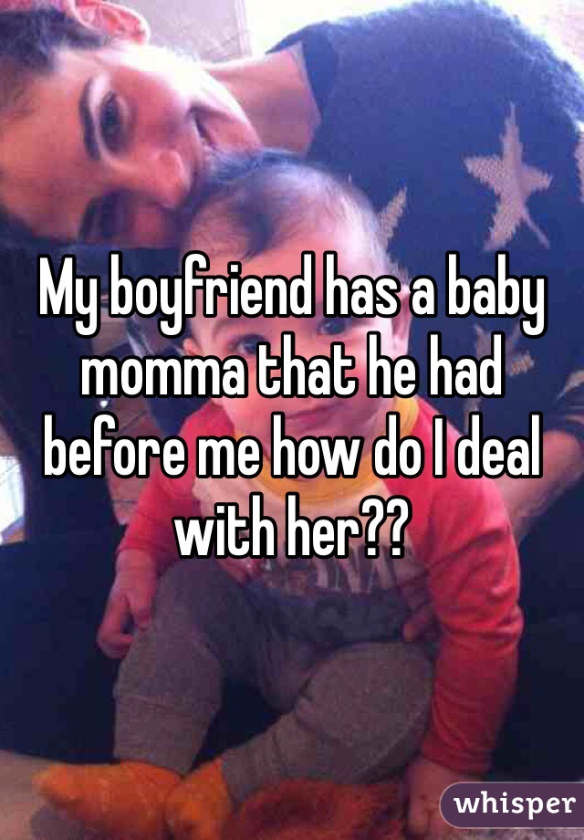 My boyfriend has a baby momma that he had before me how do I deal with her??