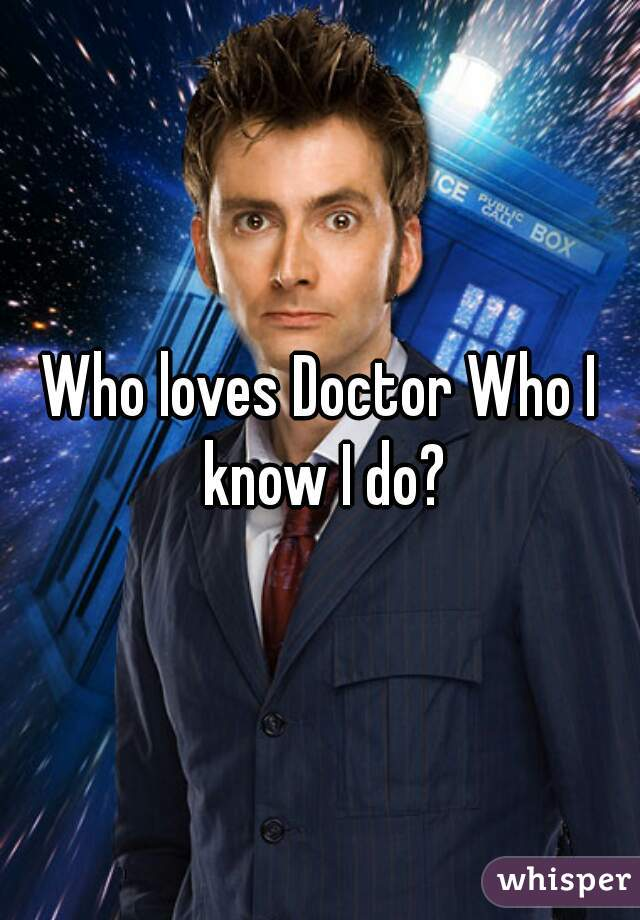 Who loves Doctor Who I know I do?