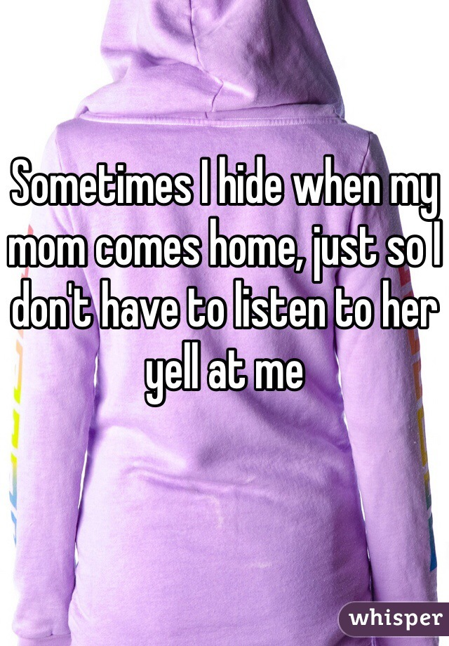 Sometimes I hide when my mom comes home, just so I don't have to listen to her yell at me
