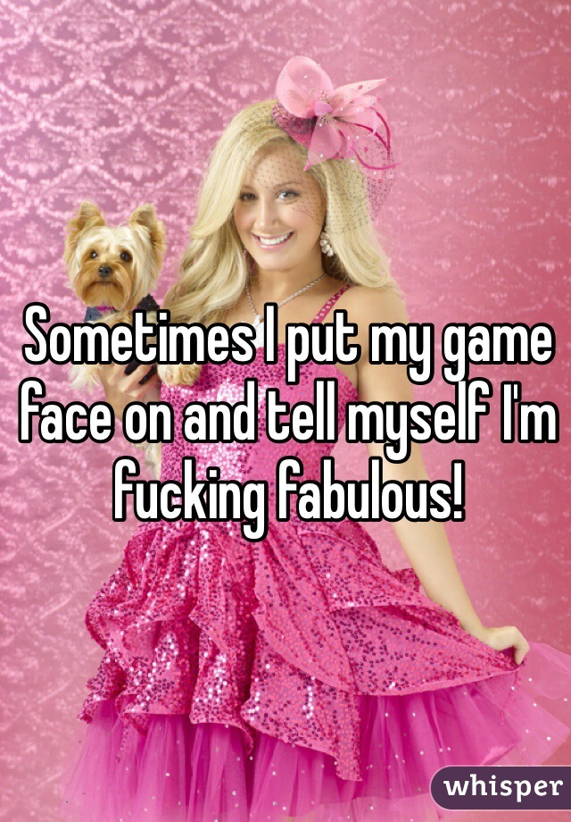 Sometimes I put my game face on and tell myself I'm fucking fabulous!