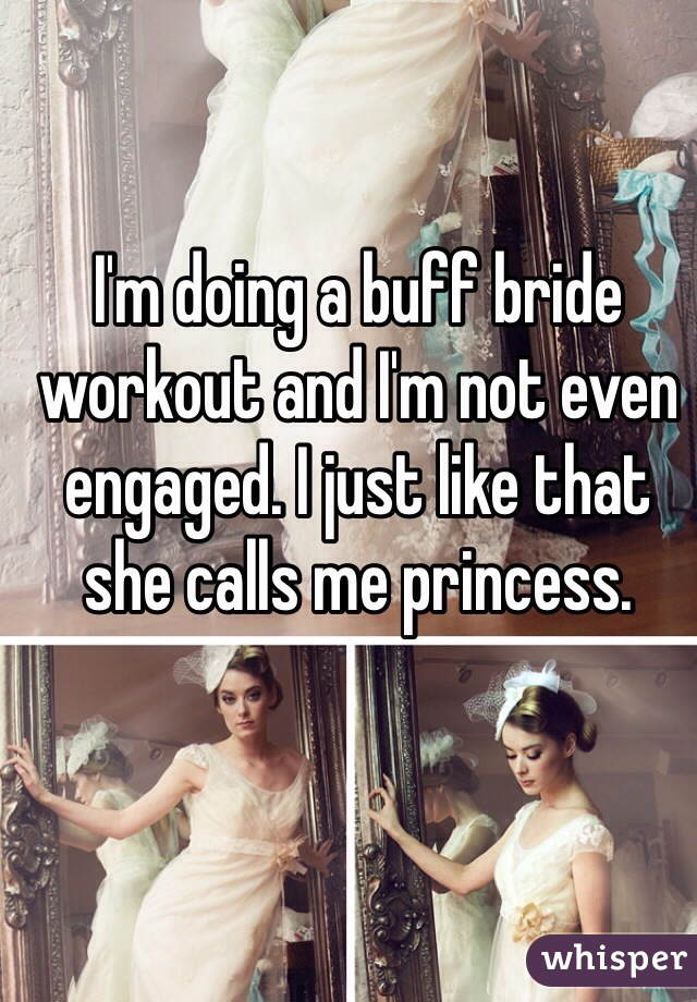 I'm doing a buff bride workout and I'm not even engaged. I just like that she calls me princess.