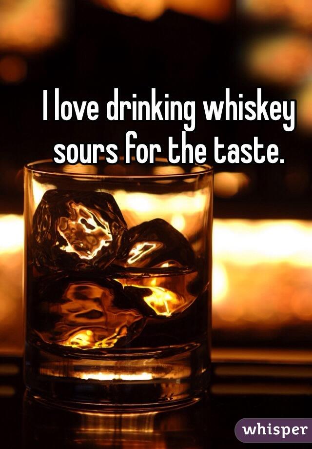 I love drinking whiskey sours for the taste.