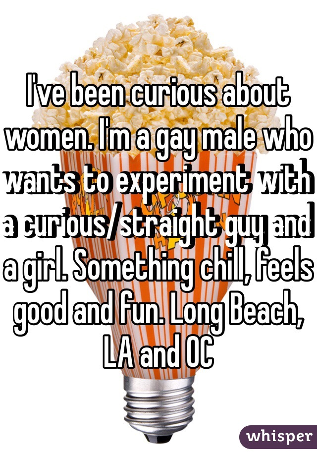 I've been curious about women. I'm a gay male who wants to experiment with a curious/straight guy and a girl. Something chill, feels good and fun. Long Beach, LA and OC