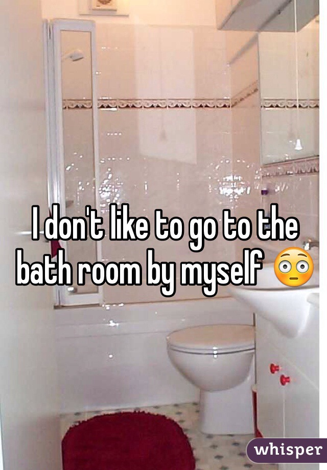 I don't like to go to the bath room by myself 😳