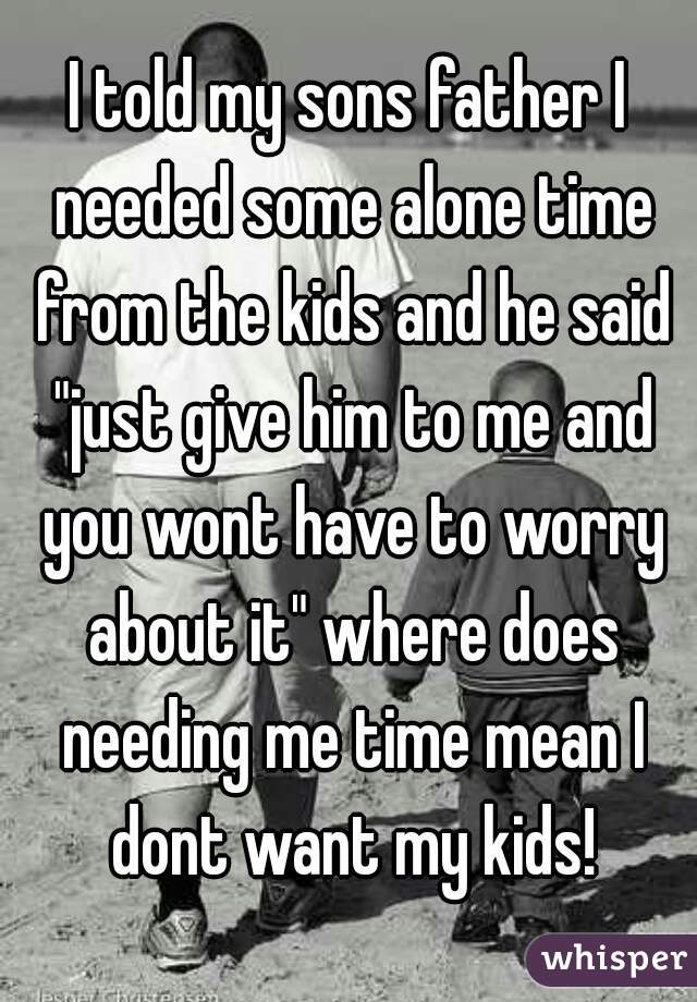 """I told my sons father I needed some alone time from the kids and he said """"just give him to me and you wont have to worry about it"""" where does needing me time mean I dont want my kids!"""