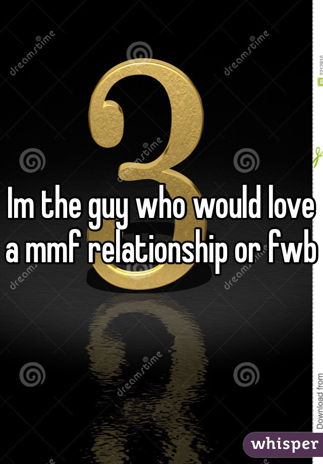Im the guy who would love a mmf relationship or fwb