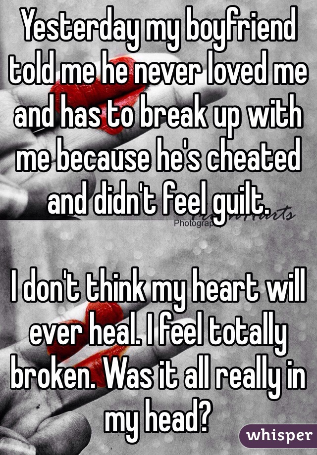 Yesterday my boyfriend told me he never loved me and has to break up with me because he's cheated and didn't feel guilt.   I don't think my heart will ever heal. I feel totally broken. Was it all really in my head?