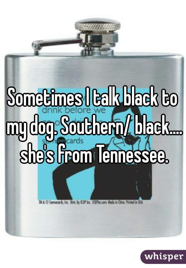 Sometimes I talk black to my dog. Southern/ black.... she's from Tennessee.