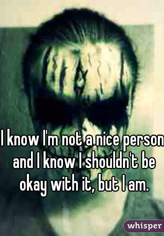 I know I'm not a nice person and I know I shouldn't be okay with it, but I am.