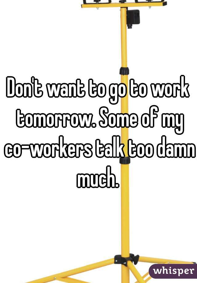 Don't want to go to work tomorrow. Some of my co-workers talk too damn much.