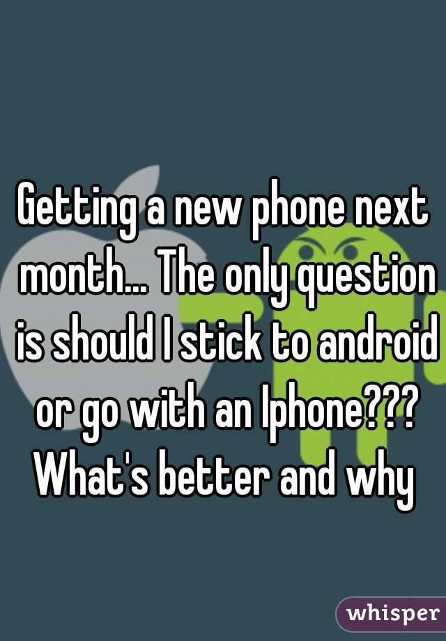 Getting a new phone next month... The only question is should I stick to android or go with an Iphone??? What's better and why