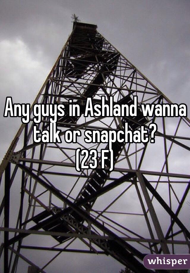 Any guys in Ashland wanna talk or snapchat? (23 F)