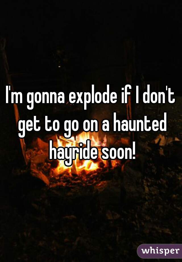 I'm gonna explode if I don't get to go on a haunted hayride soon!