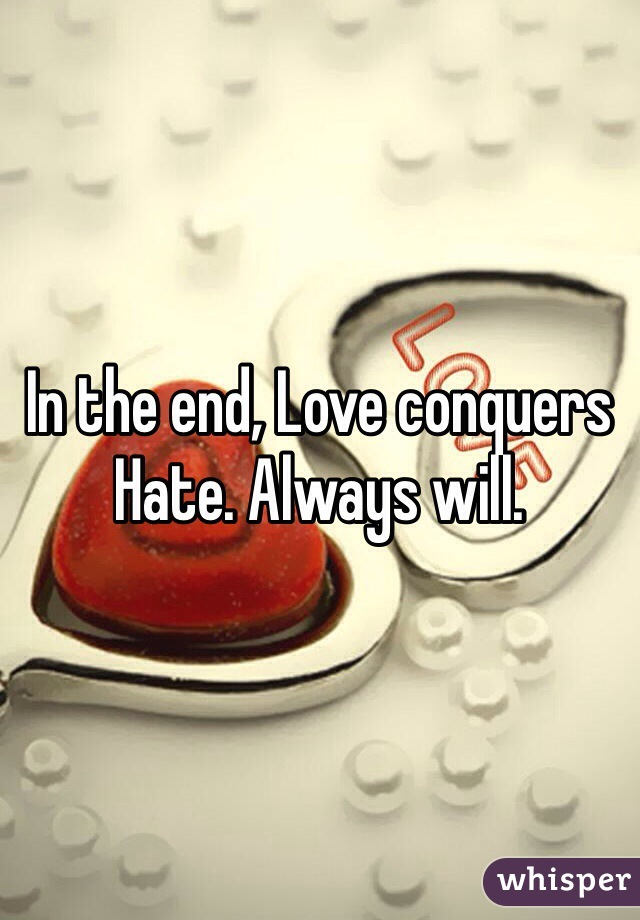 In the end, Love conquers Hate. Always will.
