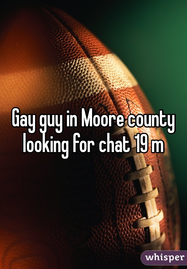 Gay guy in Moore county looking for chat 19 m