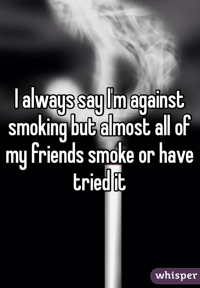 I always say I'm against smoking but almost all of my friends smoke or have tried it