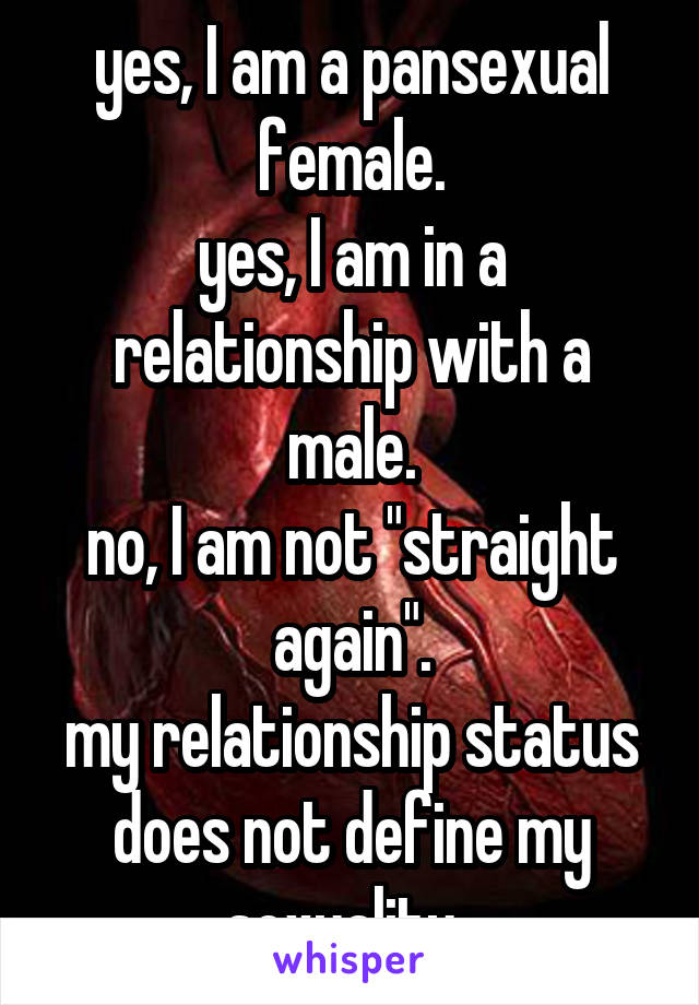 """yes, I am a pansexual female. yes, I am in a relationship with a male. no, I am not """"straight again"""". my relationship status does not define my sexuality."""