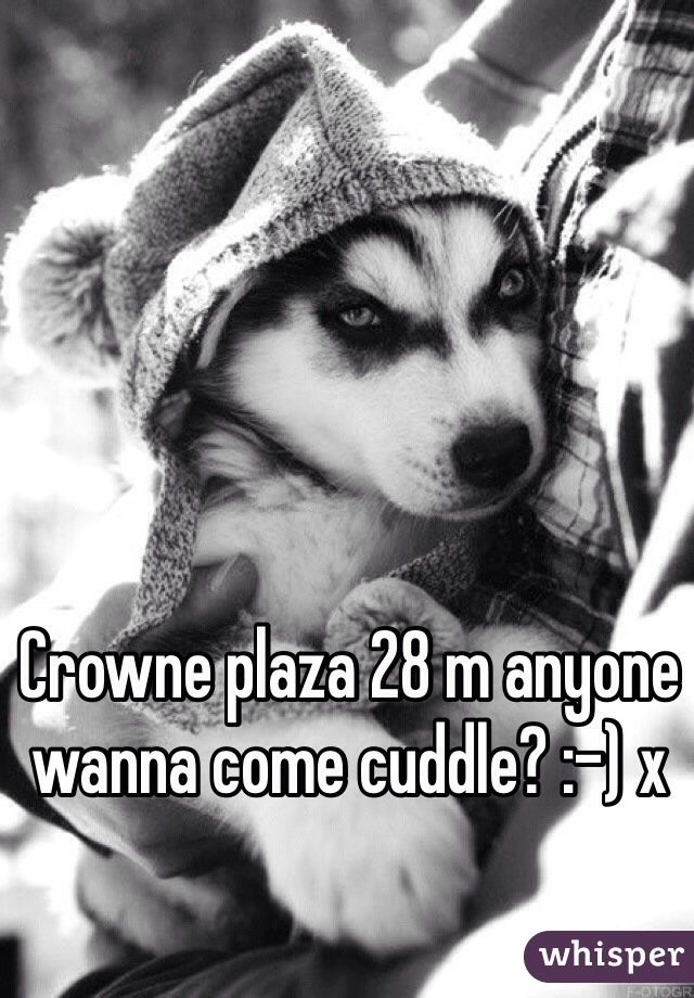 Crowne plaza 28 m anyone wanna come cuddle? :-) x