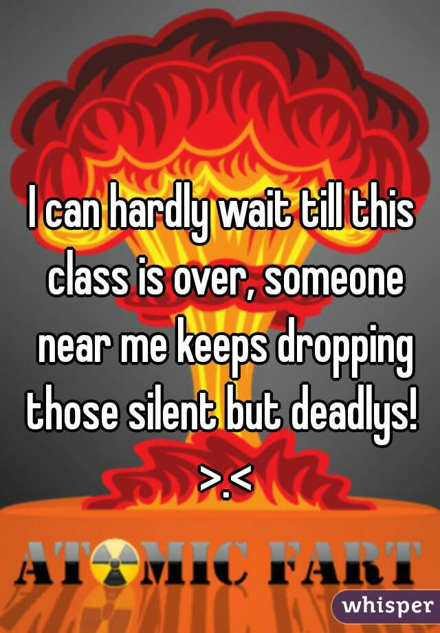 I can hardly wait till this class is over, someone near me keeps dropping those silent but deadlys!  >.<
