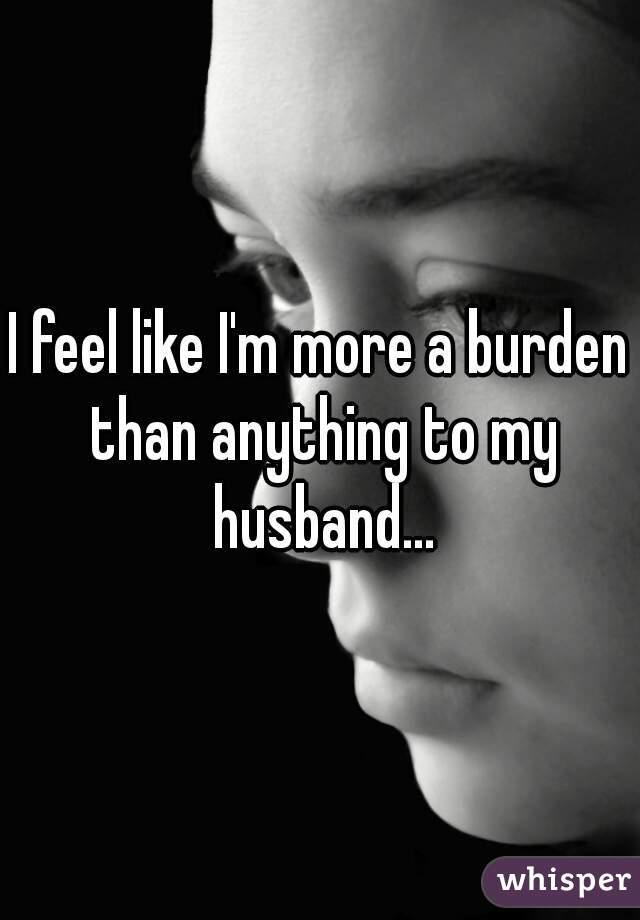 I feel like I'm more a burden than anything to my husband...