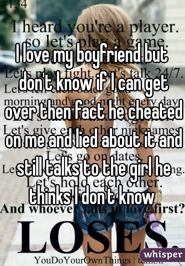 I love my boyfriend but don't know if I can get over then fact he cheated on me and lied about it and still talks to the girl he thinks I don't know