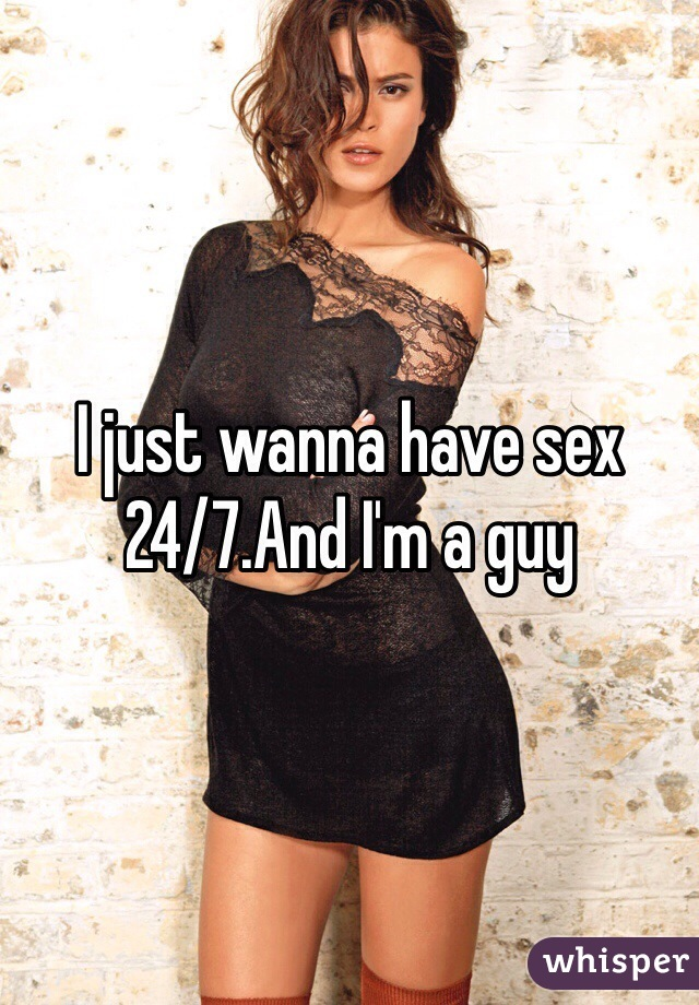 I just wanna have sex 24/7.And I'm a guy