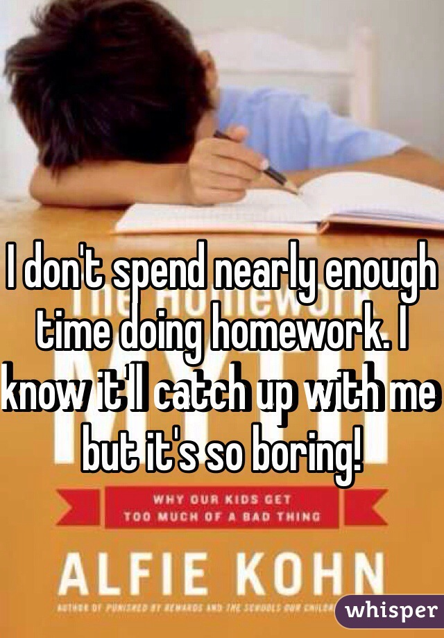I don't spend nearly enough time doing homework. I know it'll catch up with me but it's so boring!