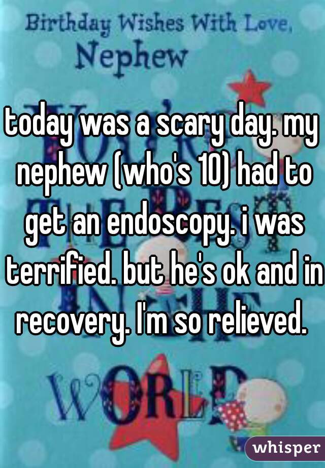 today was a scary day. my nephew (who's 10) had to get an endoscopy. i was terrified. but he's ok and in recovery. I'm so relieved.